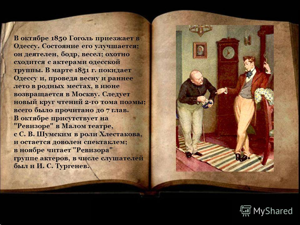 В октябре 1850 Гоголь приезжает в Одессу. Состояние его улучшается; он деятелен, бодр, весел; охотно сходится с актерами одесской труппы. В марте 1851 г. покидает Одессу и, проведя весну и раннее лето в родных местах, в июне возвращается в Москву. Сл