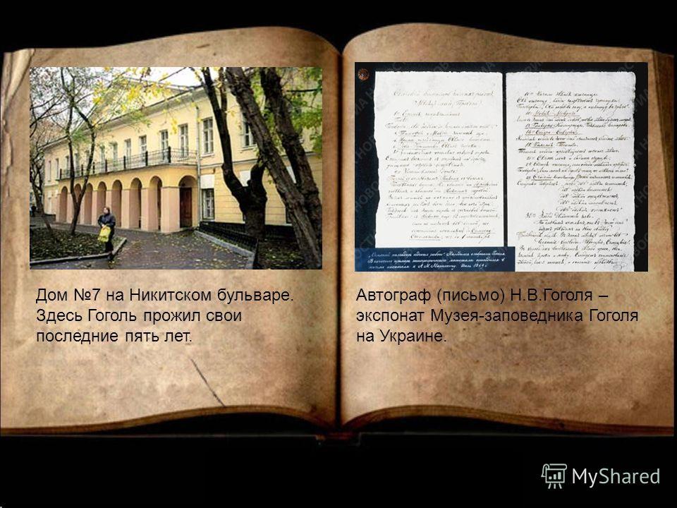 Дом 7 на Никитском бульваре. Здесь Гоголь прожил свои последние пять лет. Автограф (письмо) Н.В.Гоголя – экспонат Музея-заповедника Гоголя на Украине.