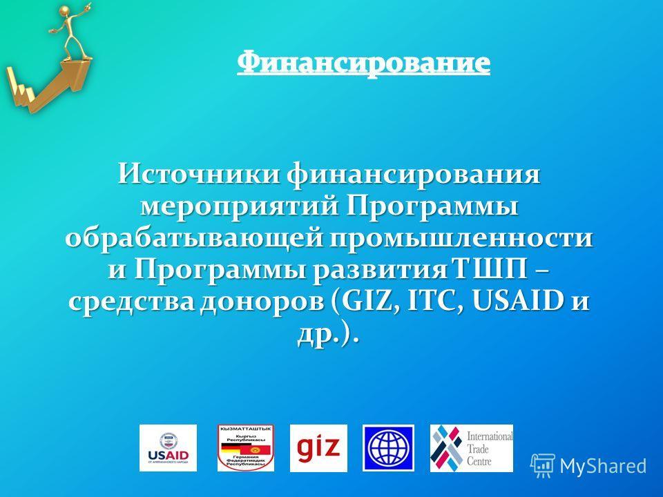 Источники финансирования мероприятий Программы обрабатывающей промышленности и Программы развития ТШП – средства доноров (GIZ, ITC, USAID и др.).