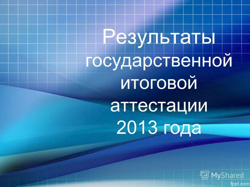 Результаты государственной итоговой аттестации 2013 года