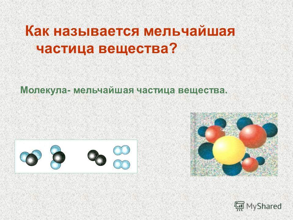 Как называется мельчайшая частица вещества? Молекула- мельчайшая частица вещества.