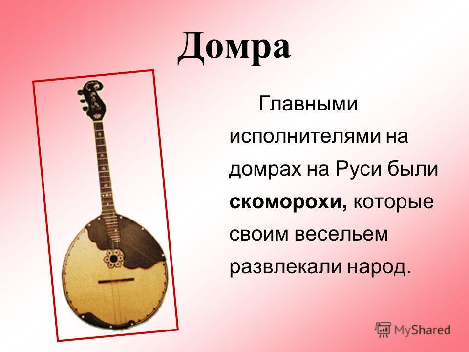 Домра Главными исполнителями на домрах на Руси были скоморохи, которые своим весельем развлекали народ.