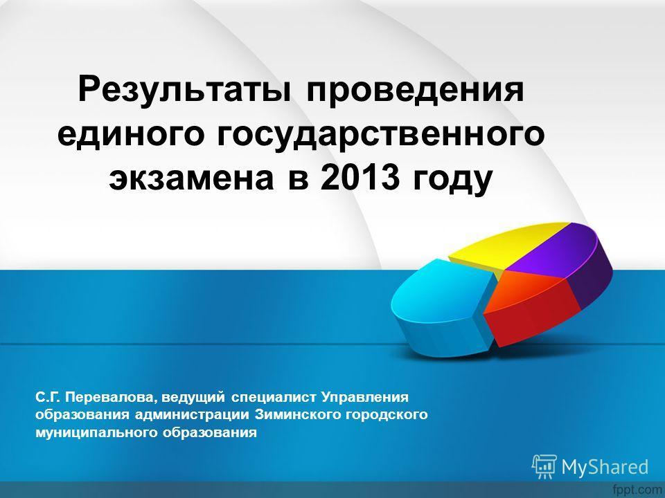 Результаты проведения единого государственного экзамена в 2013 году С.Г. Перевалова, ведущий специалист Управления образования администрации Зиминского городского муниципального образования