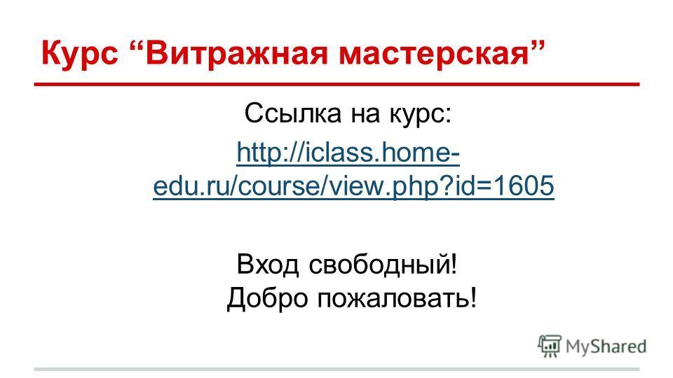 Курс Витражная мастерская Ссылка на курс: http://iclass.home- edu.ru/course/view.php?id=1605 Вход свободный! Добро пожаловать!