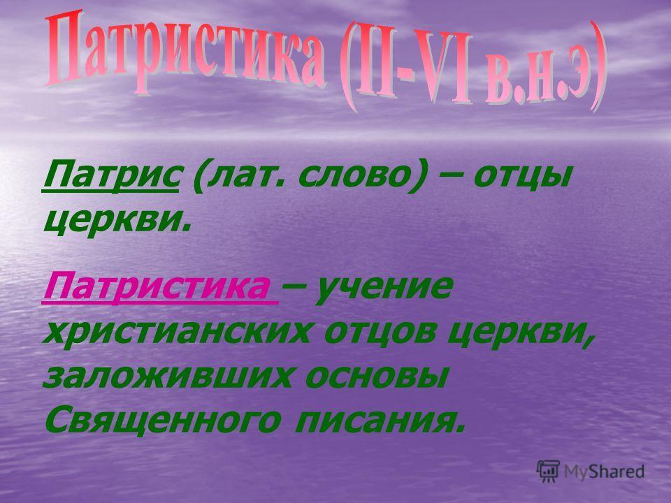 Патрис (лат. слово) – отцы церкви. Патристика – учение христианских отцов церкви, заложивших основы Священного писания.