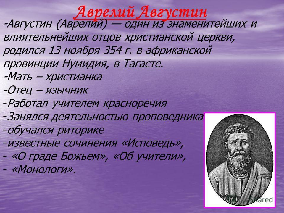 Аврелий Августин -Августин (Аврелий) один из знаменитейших и влиятельнейших отцов христианской церкви, родился 13 ноября 354 г. в африканской провинции Нумидия, в Тагасте. -Мать – христианка -Отец – язычник -Работал учителем красноречия -Занялся деят