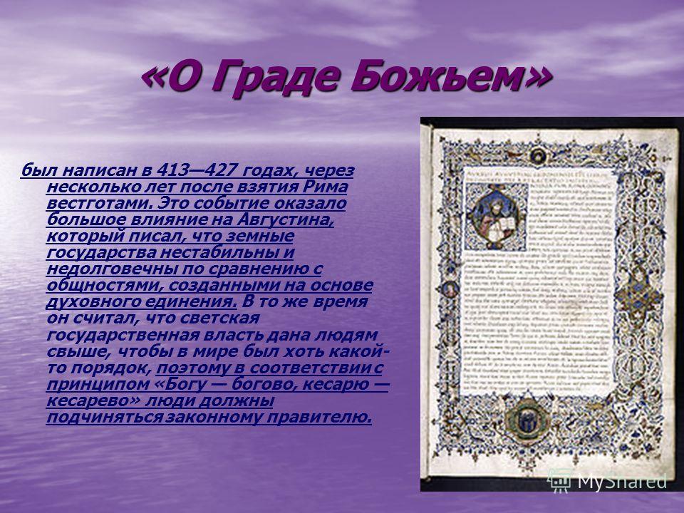 «О Граде Божьем» был написан в 413427 годах, через несколько лет после взятия Рима вестготами. Это событие оказало большое влияние на Августина, который писал, что земные государства нестабильны и недолговечны по сравнению с общностями, созданными на