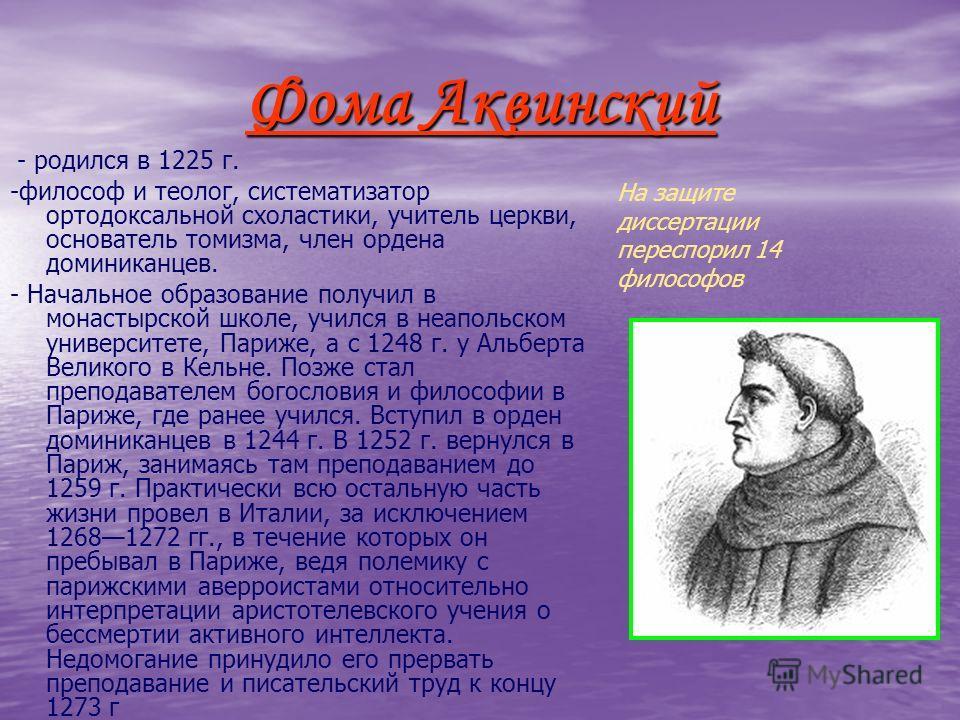 Фома Аквинский - родился в 1225 г. -философ и теолог, систематизатор ортодоксальной схоластики, учитель церкви, основатель томизма, член ордена доминиканцев. - Начальное образование получил в монастырской школе, учился в неапольском университете, Пар