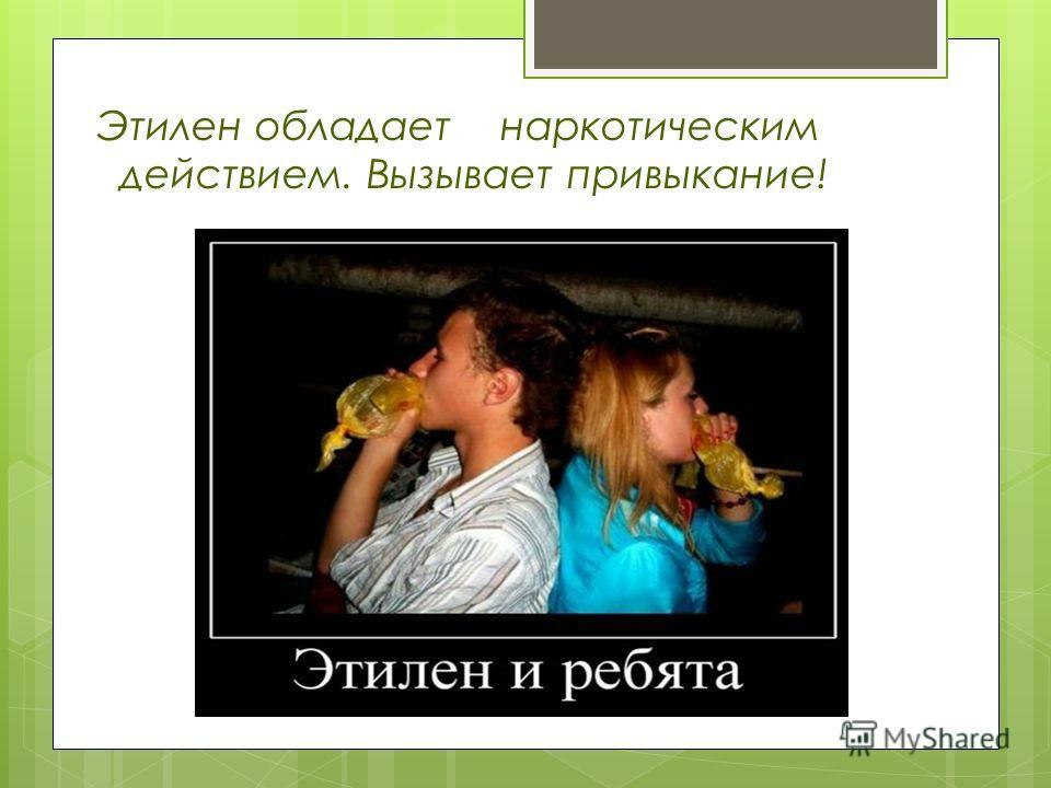 Этилен обладает наркотическим действием. Вызывает привыкание!