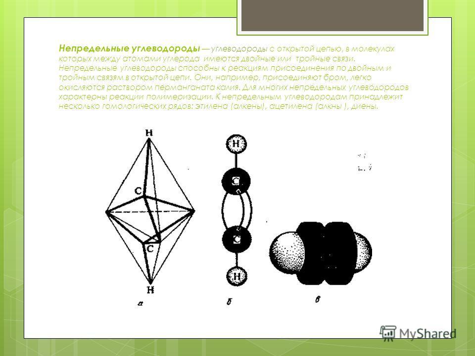 Непредельные углеводороды углеводороды с открытой цепью, в молекулах которых между атомами углерода имеются двойные или тройные связи. Непредельные углеводороды способны к реакциям присоединения по двойным и тройным связям в открытой цепи. Они, напри