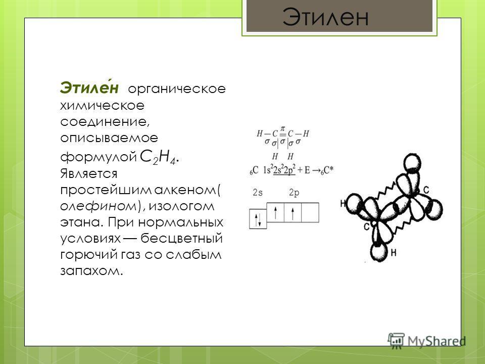 Этилен Этилен органическое химическое соединение, описываемое формулой С 2 H 4. Является простейшим алкеном( олефином), изологом этана. При нормальных условиях бесцветный горючий газ со слабым запахом.