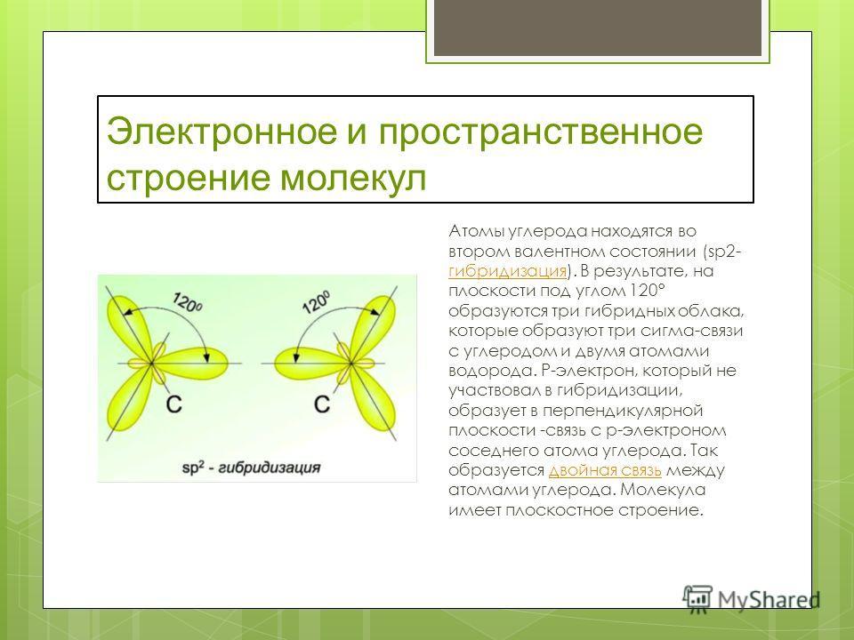 Электронное и пространственное строение молекул Атомы углерода находятся во втором валентном состоянии (sр2- гибридизация). В результате, на плоскости под углом 120° образуются три гибридных облака, которые образуют три сигма-связи с углеродом и двум