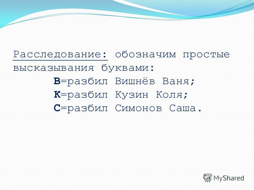Расследование: обозначим простые высказывания буквами: В=разбил Вишнёв Ваня; К=разбил Кузин Коля; С=разбил Симонов Саша.