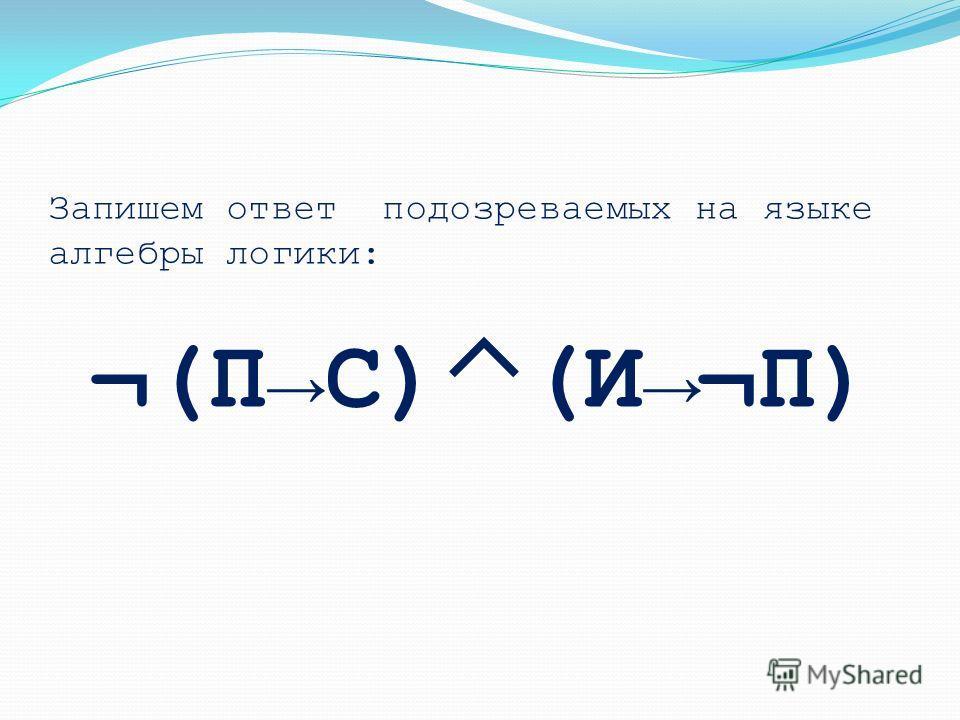 Запишем ответ подозреваемых на языке алгебры логики: ¬(ПС) (И¬П)