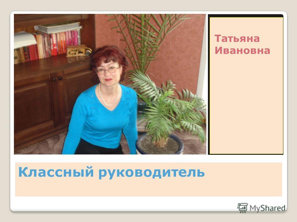 Классный руководитель Татьяна Ивановна