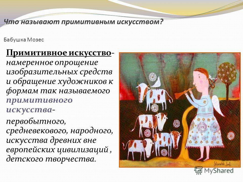 Что называют примитивным искусством? Бабушка Мозес Примитивное искусство- намеренное опрощение изобразительных средств и обращение художников к формам так называемого примитивного искусства- первобытного, средневекового, народного, искусства древних