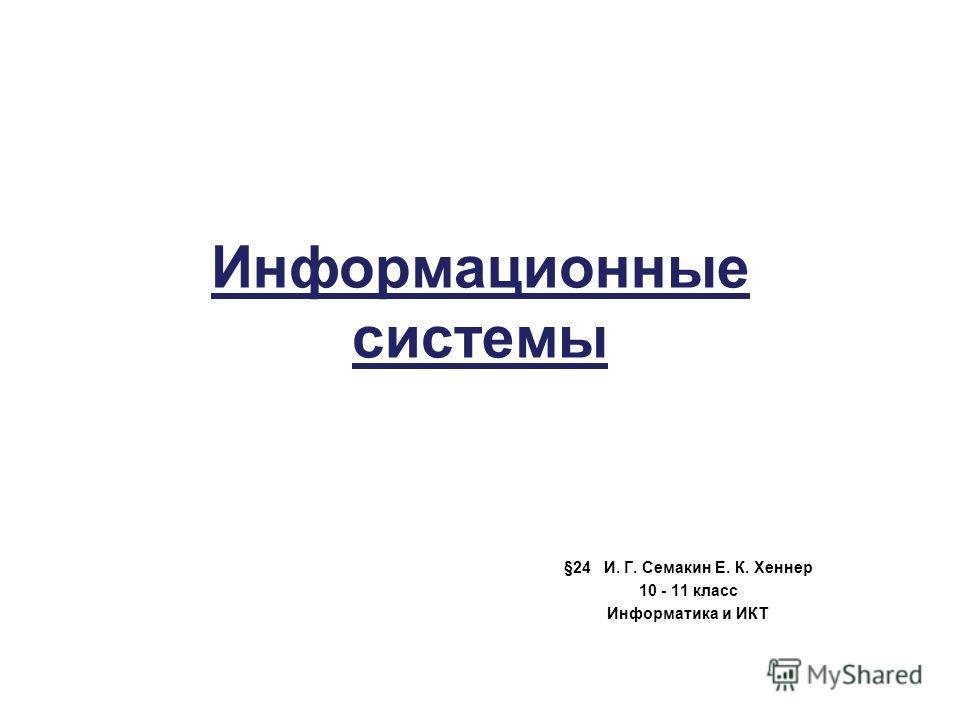 Информационные системы §24 И. Г. Семакин Е. К. Хеннер 10 - 11 класс Информатика и ИКТ