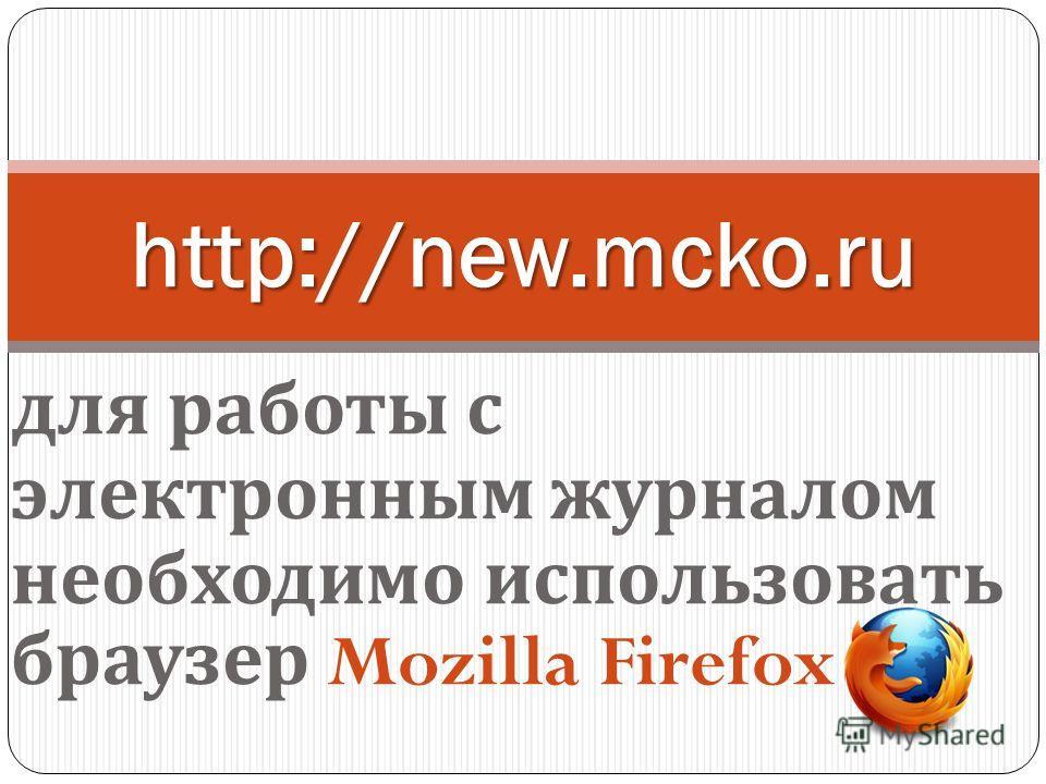 для работы с электронным журналом необходимо использовать браузер Mozilla Firefox http://new.mcko.ru