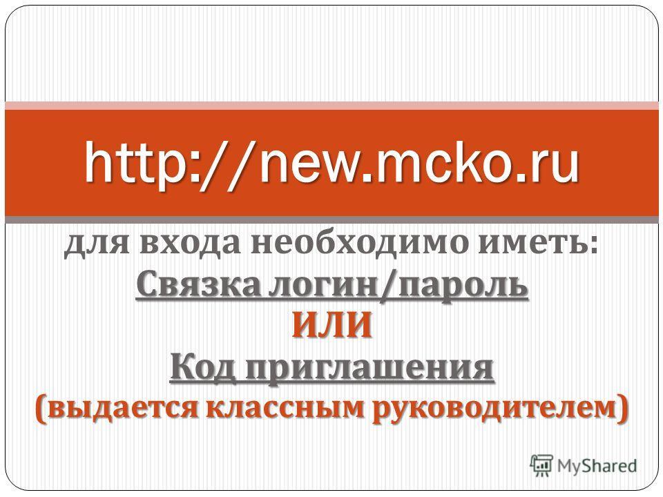 для входа необходимо иметь : Связка логин / пароль ИЛИ Код приглашения ( выдается классным руководителем ) http://new.mcko.ru