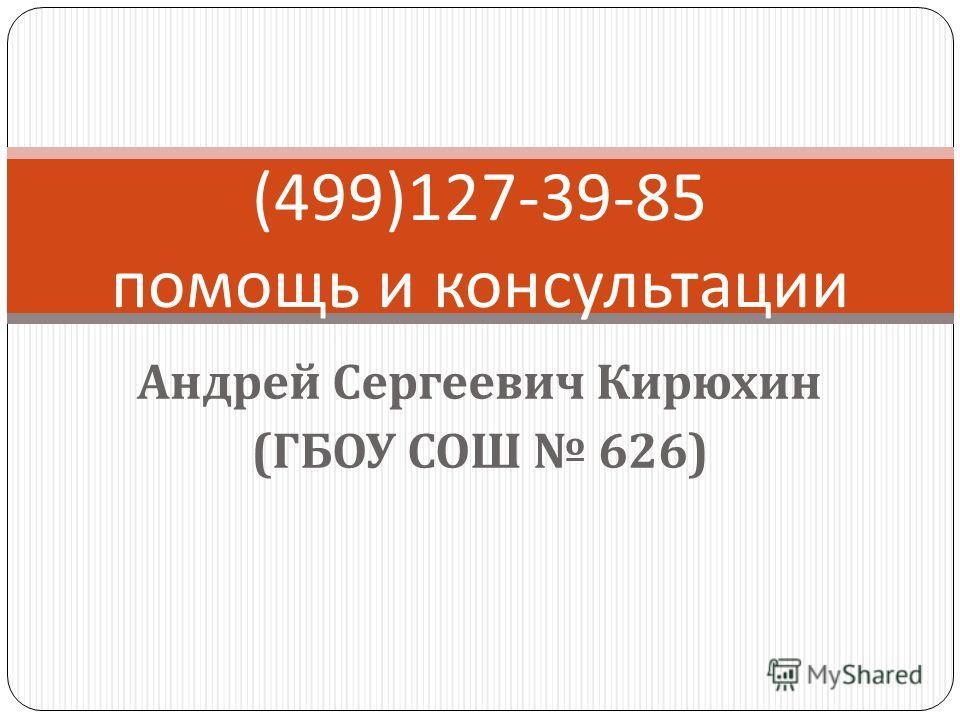 Андрей Сергеевич Кирюхин ( ГБОУ СОШ 626) (499)127-39-85 помощь и консультации