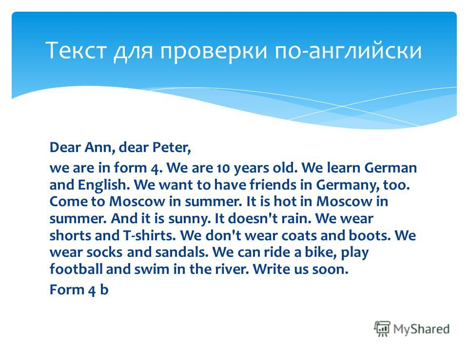 Dear Ann, dear Peter, we are in form 4. We are 10 years old. We learn German and English. We want to have friends in Germany, too. Come to Moscow in summer. It is hot in Moscow in summer. And it is sunny. It doesn't rain. We wear shorts and T-shirts.