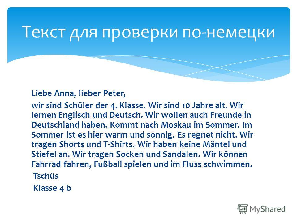 Liebe Anna, lieber Peter, wir sind Schüler der 4. Klasse. Wir sind 10 Jahre alt. Wir lernen Englisch und Deutsch. Wir wollen auch Freunde in Deutschland haben. Kommt nach Moskau im Sommer. Im Sommer ist es hier warm und sonnig. Es regnet nicht. Wir t