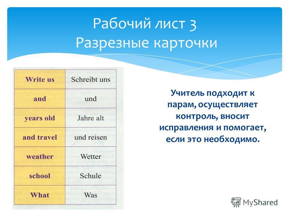 Учитель подходит к парам, осуществляет контроль, вносит исправления и помогает, если это необходимо. Рабочий лист 3 Разрезные карточки