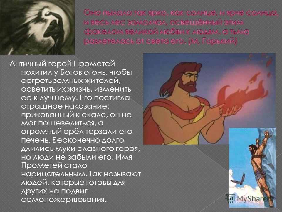Античный герой Прометей похитил у Богов огонь, чтобы согреть земных жителей, осветить их жизнь, изменить её к лучшему. Его постигла страшное наказание: прикованный к скале, он не мог пошевелиться, а огромный орёл терзали его печень. Бесконечно долго