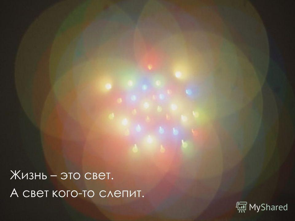 Жизнь – это свет. А свет кого-то слепит.