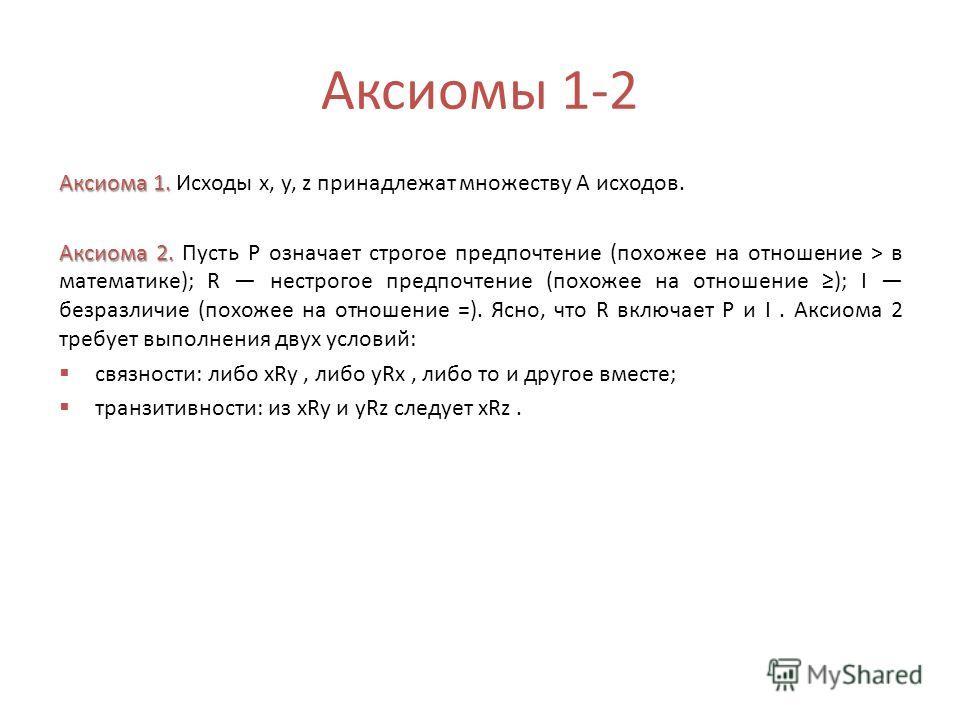 Аксиомы 1-2 Аксиома 1. Аксиома 1. Исходы х, у, z принадлежат множеству А исходов. Аксиома 2. Аксиома 2. Пусть Р означает строгое предпочтение (похожее на отношение > в математике); R нестрогое предпочтение (похожее на отношение ); I безразличие (похо