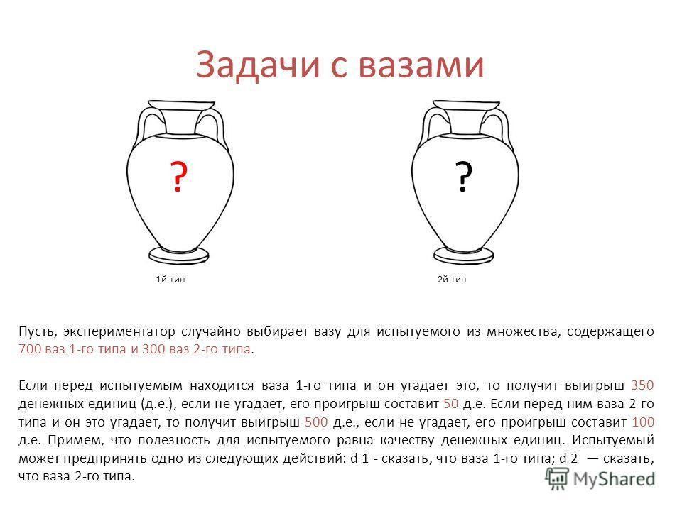 Задачи с вазами Пусть, экспериментатор случайно выбирает вазу для испытуемого из множества, содержащего 700 ваз 1-го типа и 300 ваз 2-го типа. Если перед испытуемым находится ваза 1-го типа и он угадает это, то получит выигрыш 350 денежных единиц (д.