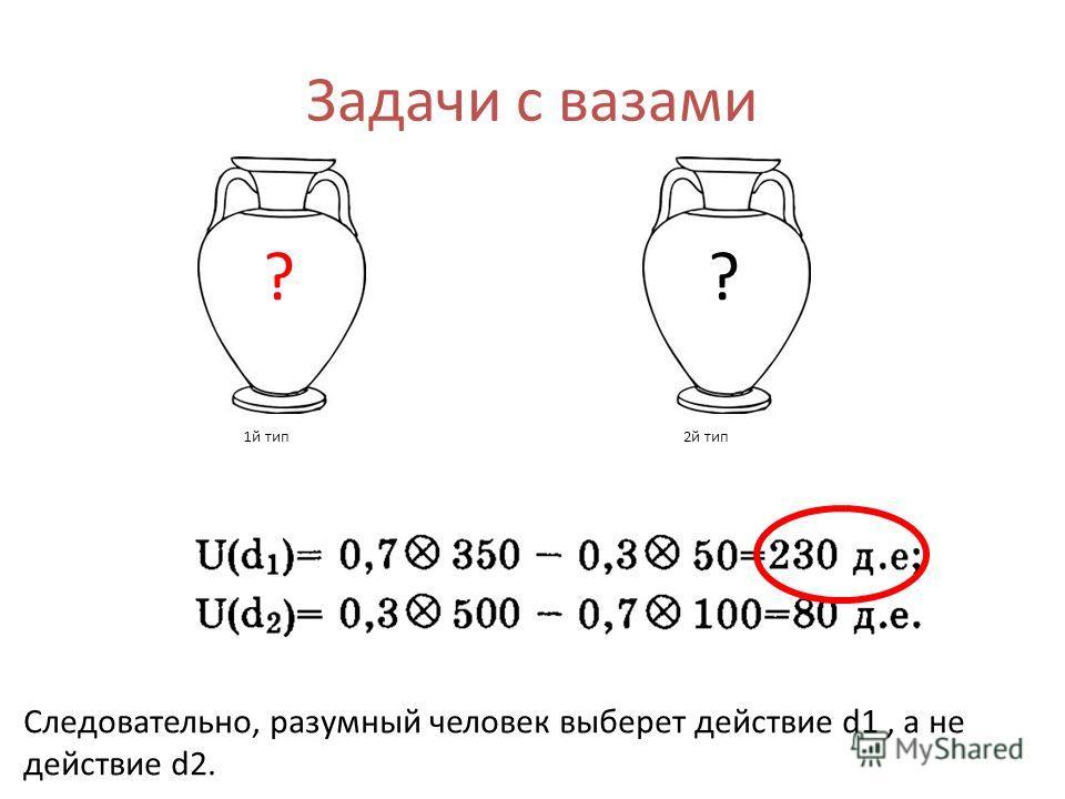 Задачи с вазами 1й тип2й тип ?? Следовательно, разумный человек выберет действие d1, а не действие d2.