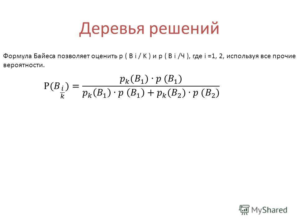 Деревья решений Формула Байеса позволяет оценить p ( B i / K ) и p ( B i /Ч ), где i =1, 2, используя все прочие вероятности.