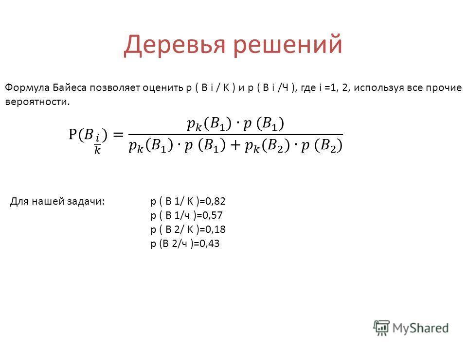 Деревья решений Формула Байеса позволяет оценить p ( B i / K ) и p ( B i /Ч ), где i =1, 2, используя все прочие вероятности. Для нашей задачи: p ( B 1/ K )=0,82 p ( B 1/ч )=0,57 p ( B 2/ K )=0,18 р (В 2/ч )=0,43