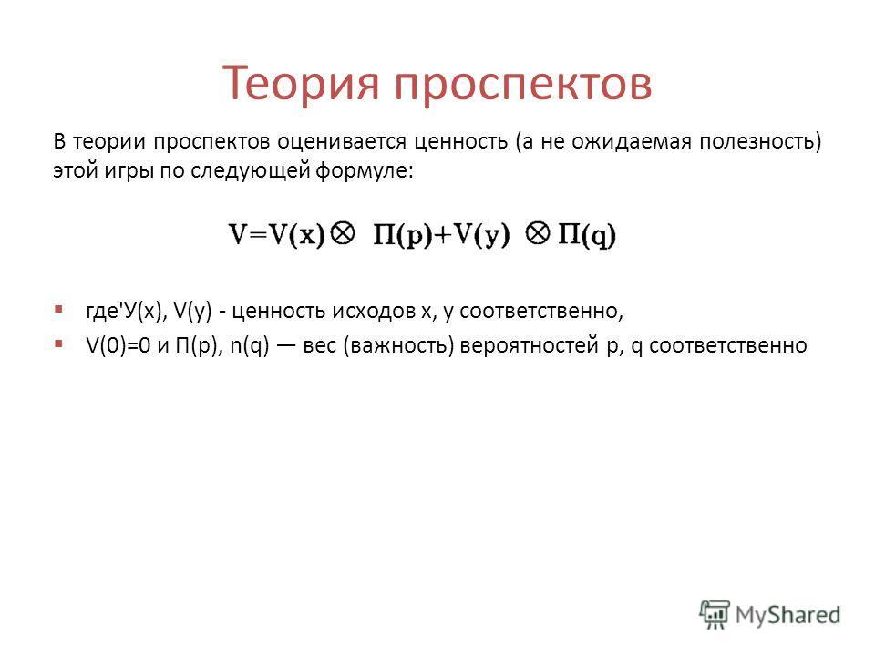 Теория проспектов В теории проспектов оценивается ценность (а не ожидаемая полезность) этой игры по следующей формуле: где'У(х), V(y) - ценность исходов х, у соответственно, V(0)=0 и П(р), n(q) вес (важность) вероятностей р, q соответственно