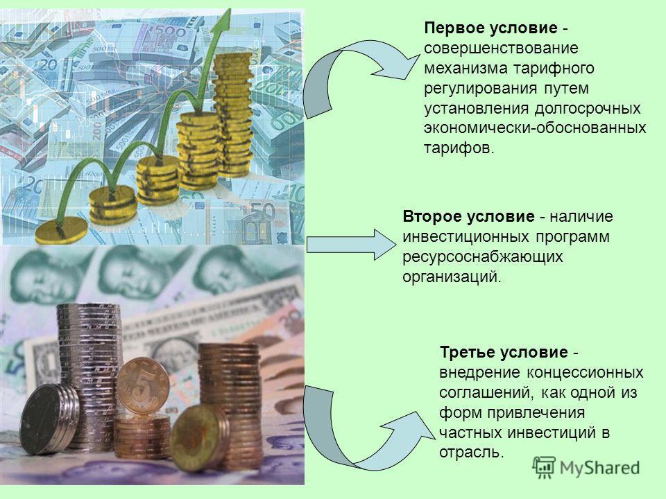 Первое условие - совершенствование механизма тарифного регулирования путем установления долгосрочных экономически-обоснованных тарифов. Второе условие - наличие инвестиционных программ ресурсоснабжающих организаций. Третье условие - внедрение концесс