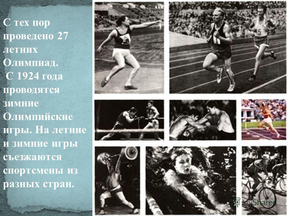 С тех пор проведено 27 летних Олимпиад. С 1924 года проводятся зимние Олимпийские игры. На летние и зимние игры съезжаются спортсмены из разных стран.