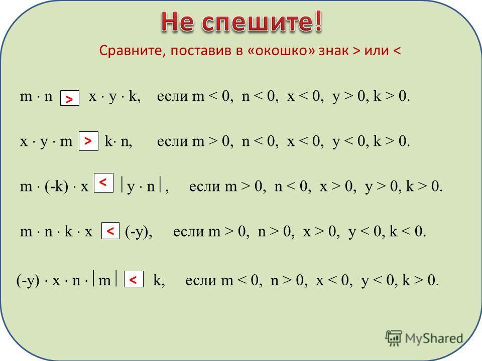 Сравните, поставив в «окошко» знак > или < m n x y k, если m 0, k > 0. > x y m k n, если m > 0, n 0. > m (-k) x y n, если m > 0, n 0, y > 0, k > 0. < m n k x (-y), если m > 0, n > 0, x > 0, y < 0, k < 0. < (-y) x n m k, если m 0, x 0.