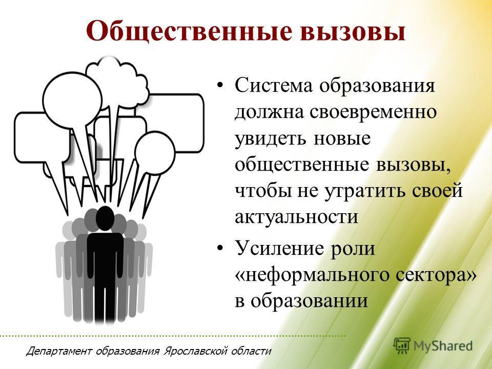 Департамент образования Ярославской области Общественные вызовы Система образования должна своевременно увидеть новые общественные вызовы, чтобы не утратить своей актуальности Усиление роли «неформального сектора» в образовании