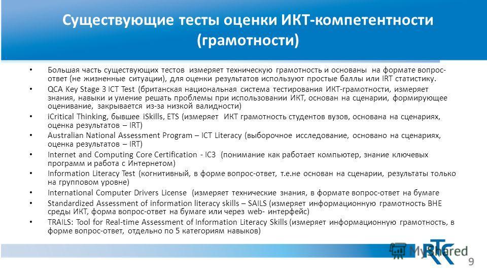 Существующие тесты оценки ИКТ-компетентности (грамотности) Большая часть существующих тестов измеряет техническую грамотность и основаны на формате вопрос- ответ (не жизненные ситуации), для оценки результатов используют простые баллы или IRT статист