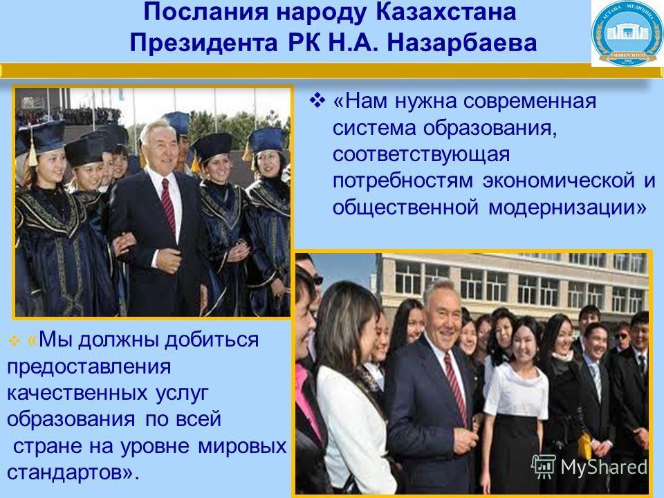 Послания народу Казахстана Президента РК Н.А. Назарбаева «Нам нужна современная система образования, соответствующая потребностям экономической и общественной модернизации» «Мы должны добиться предоставления качественных услуг образования по всей стр