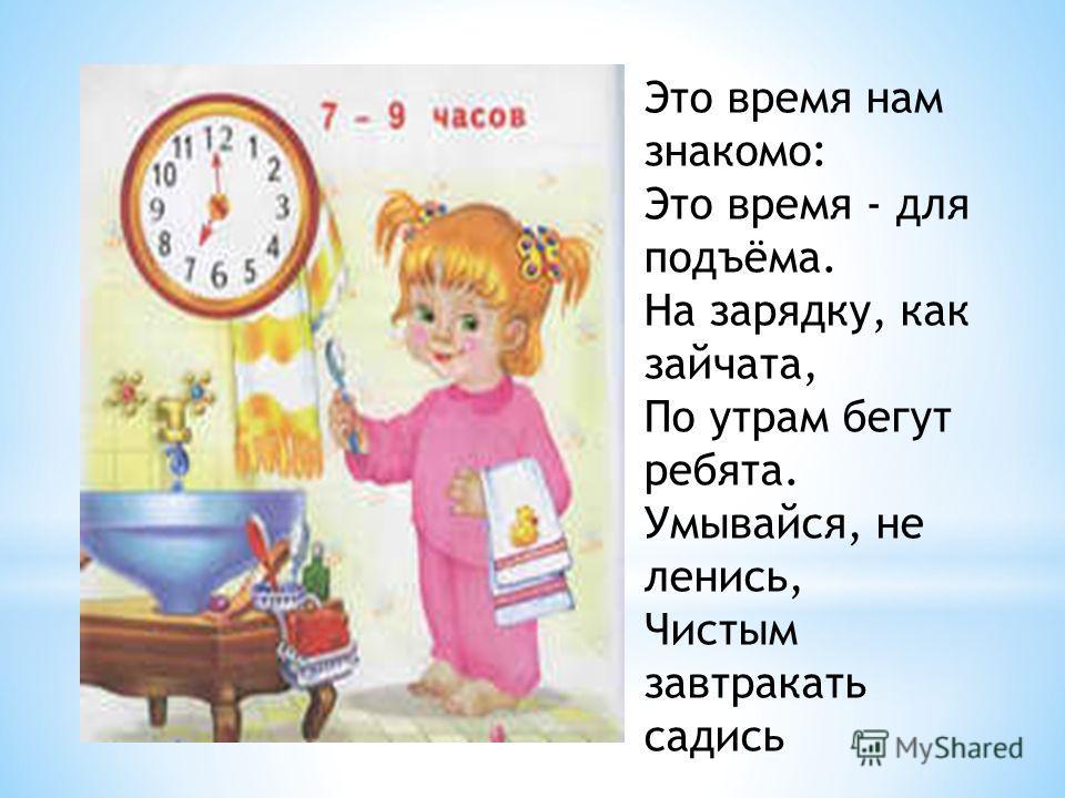 * Когда ложиться и вставать, Когда игру нам затевать, Когда садиться за урок, Когда с малиной есть пирог - Нам всё часы покажут точно, Чтоб на вопрос: Который час? - Ответить мог ты всякий раз.