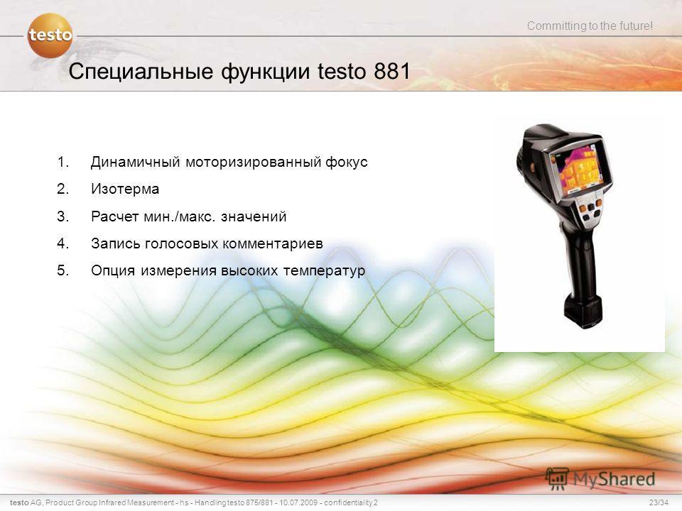 23/34testo AG, Committing to the future! Product Group Infrared Measurement - hs - Handling testo 875/881 - 10.07.2009 - confidentiality 2 Специальные функции testo 881 1.Динамичный моторизированный фокус 2.Изотерма 3.Расчет мин./макс. значений 4.Зап