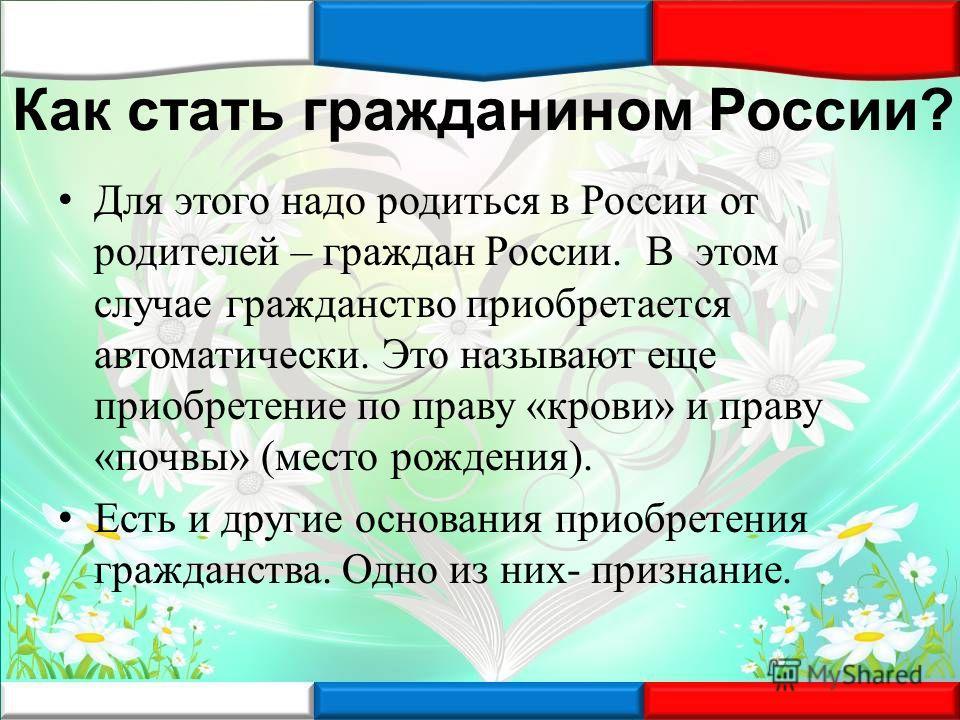 Как стать гражданином России? Для этого надо родиться в России от родителей – граждан России. В этом случае гражданство приобретается автоматически. Это называют еще приобретение по праву «крови» и праву «почвы» (место рождения). Есть и другие основа