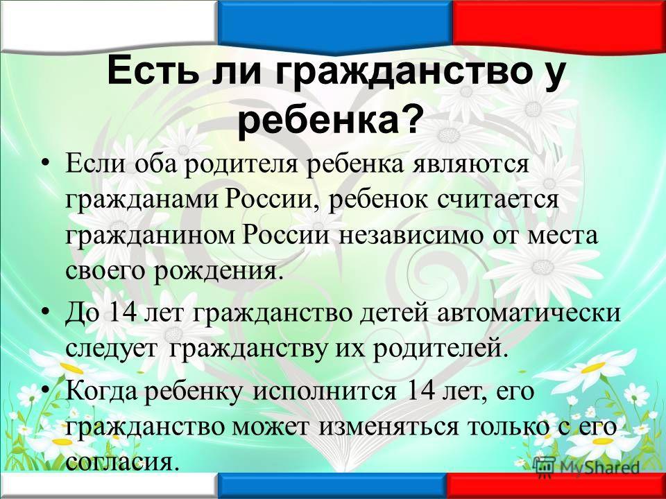 Есть ли гражданство у ребенка? Если оба родителя ребенка являются гражданами России, ребенок считается гражданином России независимо от места своего рождения. До 14 лет гражданство детей автоматически следует гражданству их родителей. Когда ребенку и