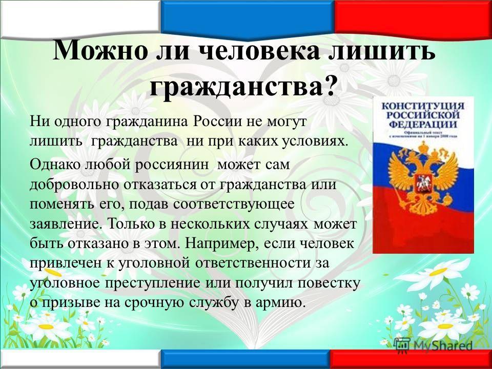 Можно ли человека лишить гражданства? Ни одного гражданина России не могут лишить гражданства ни при каких условиях. Однако любой россиянин может сам добровольно отказаться от гражданства или поменять его, подав соответствующее заявление. Только в не