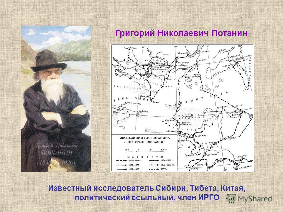 Григорий Николаевич Потанин Известный исследователь Сибири, Тибета, Китая, политический ссыльный, член ИРГО