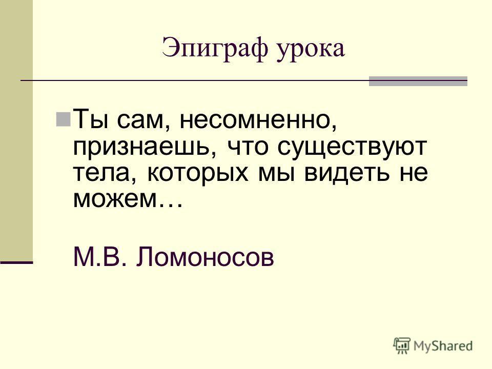 Эпиграф урока Ты сам, несомненно, признаешь, что существуют тела, которых мы видеть не можем… М.В. Ломоносов