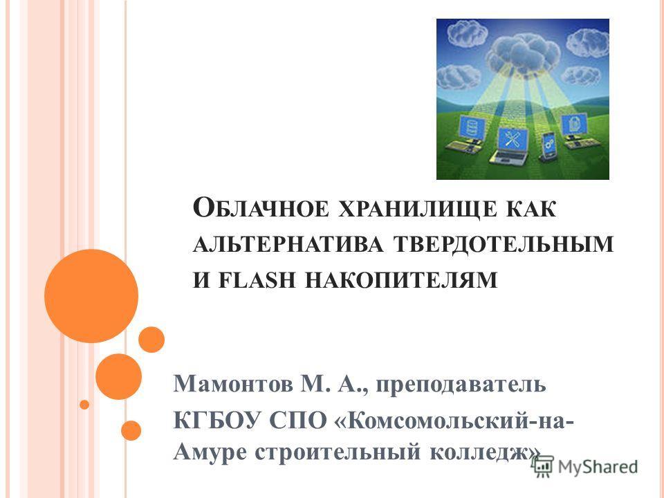 О БЛАЧНОЕ ХРАНИЛИЩЕ КАК АЛЬТЕРНАТИВА ТВЕРДОТЕЛЬНЫМ И FLASH НАКОПИТЕЛЯМ Мамонтов М. А., преподаватель КГБОУ СПО «Комсомольский-на- Амуре строительный колледж»