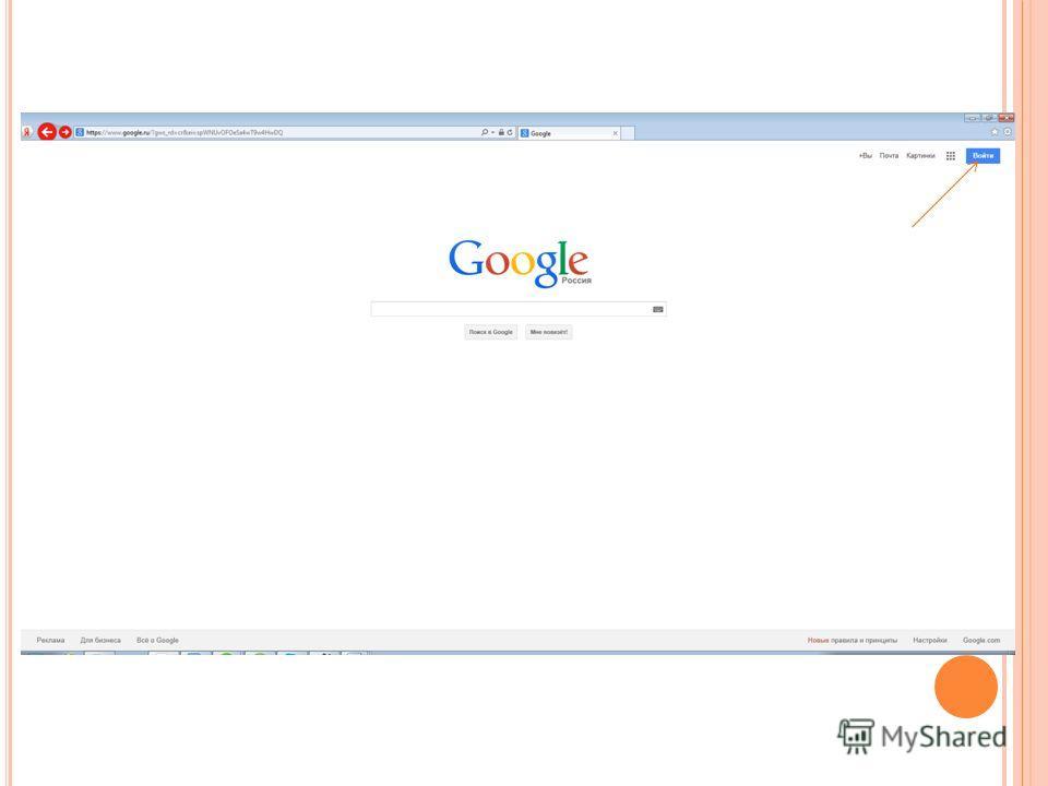 Р ЕГИСТРАЦИЯ Открываем браузер Internet Explorer, В строке адреса указываем www.google.com и нажимаем клавишу Enter,www.google.com В правом верхнем углу сайта нажимаем 1 раз левой кнопкой мыши (ЛКМ) на иконку,
